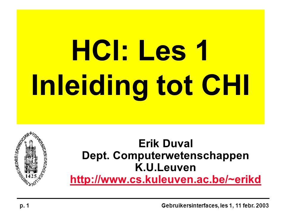 Gebruikersinterfaces, les 1, 11 febr. 2003p. 1 HCI: Les 1 Inleiding tot CHI Erik Duval Dept. Computerwetenschappen K.U.Leuven http://www.cs.kuleuven.a