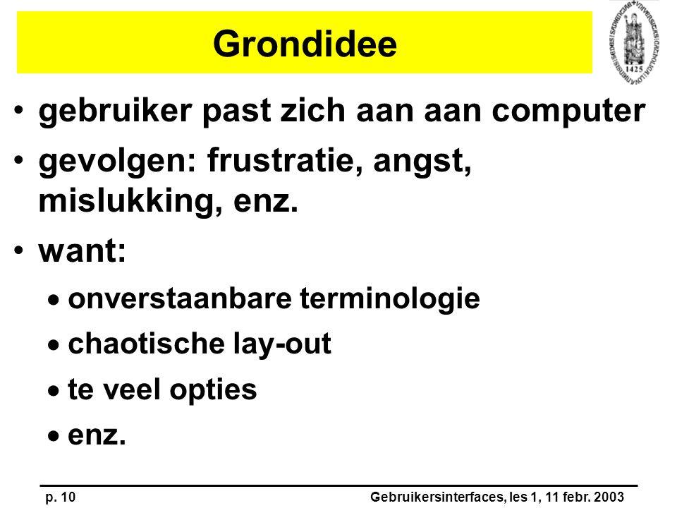p. 10Gebruikersinterfaces, les 1, 11 febr. 2003 Grondidee gebruiker past zich aan aan computer gevolgen: frustratie, angst, mislukking, enz. want:  o
