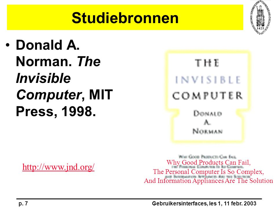 p. 7Gebruikersinterfaces, les 1, 11 febr. 2003 Studiebronnen Donald A. Norman. The Invisible Computer, MIT Press, 1998. Why Good Products Can Fail, Th