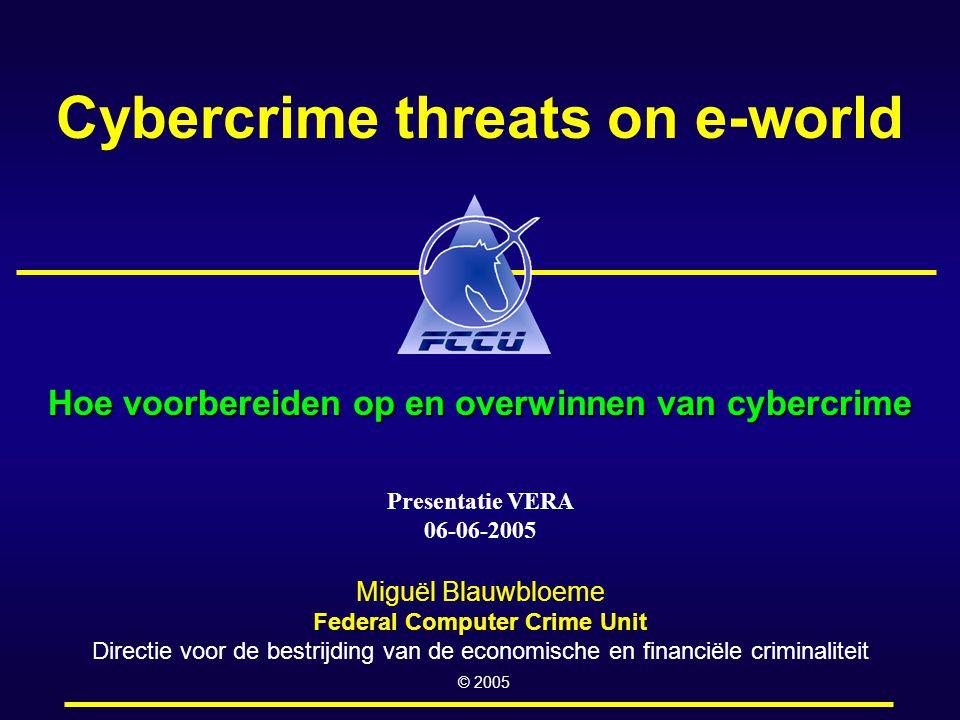 Cybercrime threats on e-world Hoe voorbereiden op en overwinnen van cybercrime Miguël Blauwbloeme Federal Computer Crime Unit Directie voor de bestrijding van de economische en financiële criminaliteit © 2005 Presentatie VERA 06-06-2005