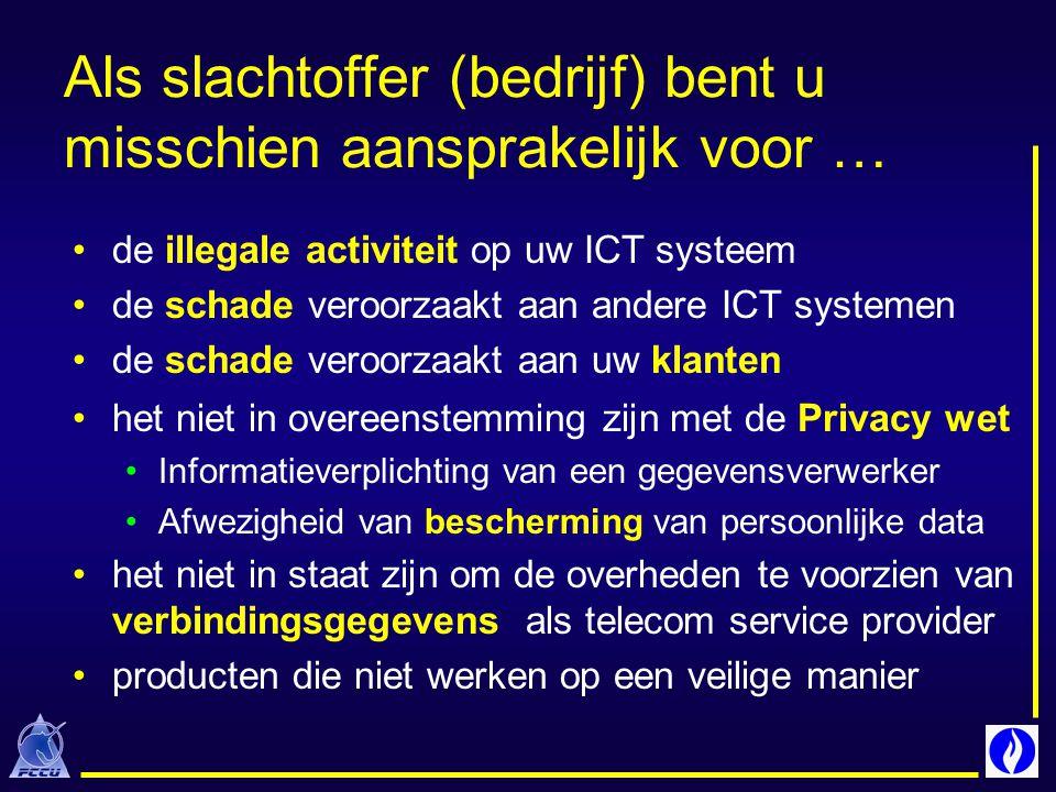 Als slachtoffer (bedrijf) bent u misschien aansprakelijk voor … de illegale activiteit op uw ICT systeem de schade veroorzaakt aan andere ICT systemen de schade veroorzaakt aan uw klanten het niet in overeenstemming zijn met de Privacy wet Informatieverplichting van een gegevensverwerker Afwezigheid van bescherming van persoonlijke data het niet in staat zijn om de overheden te voorzien van verbindingsgegevens als telecom service provider producten die niet werken op een veilige manier