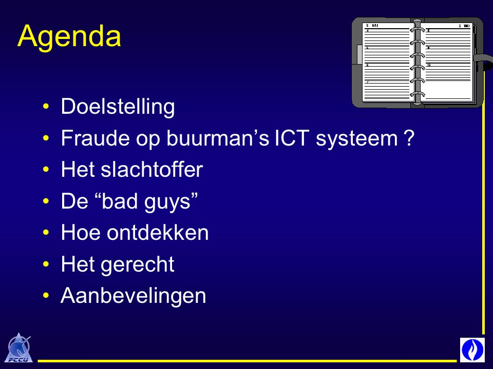 """Agenda Doelstelling Fraude op buurman's ICT systeem ? Het slachtoffer De """"bad guys"""" Hoe ontdekken Het gerecht Aanbevelingen"""