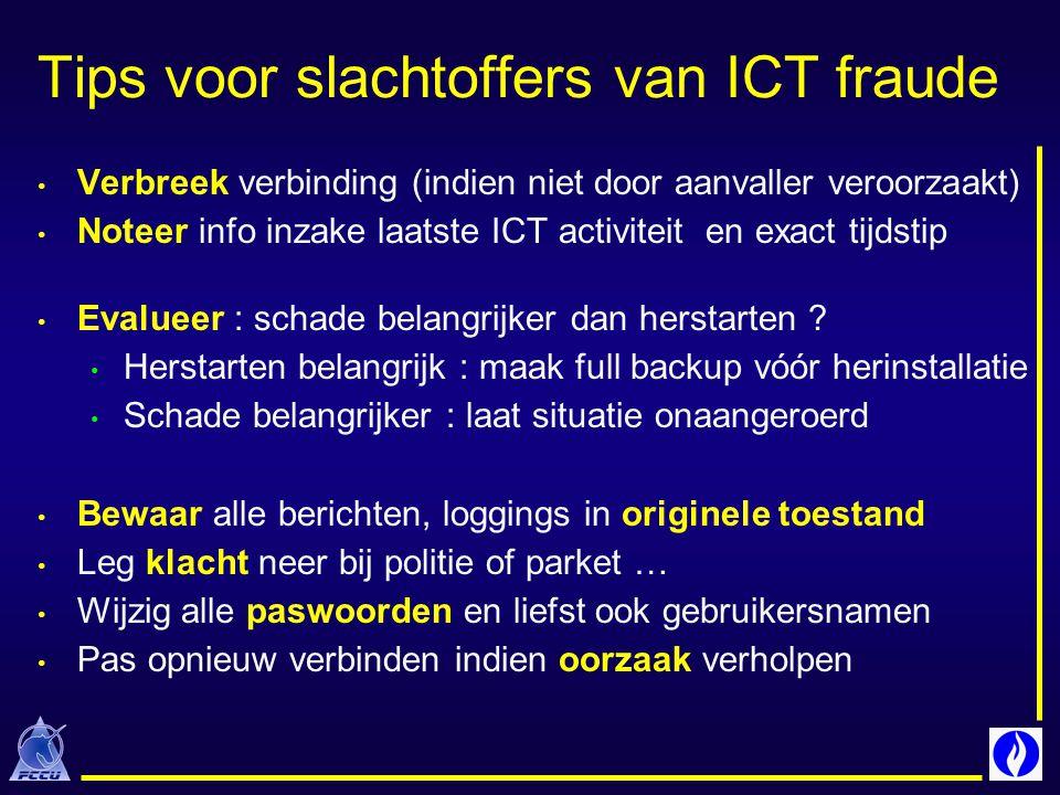 Tips voor slachtoffers van ICT fraude Verbreek verbinding (indien niet door aanvaller veroorzaakt) Noteer info inzake laatste ICT activiteit en exact tijdstip Evalueer : schade belangrijker dan herstarten .