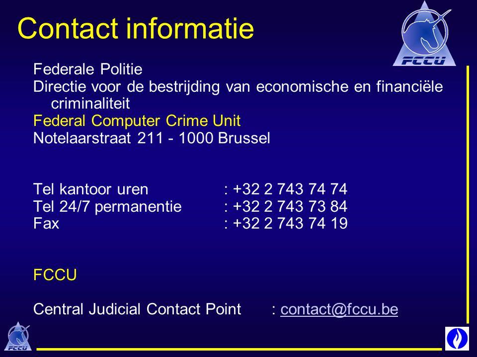 Contact informatie Federale Politie Directie voor de bestrijding van economische en financiële criminaliteit Federal Computer Crime Unit Notelaarstraat 211 - 1000 Brussel Tel kantoor uren: +32 2 743 74 74 Tel 24/7 permanentie: +32 2 743 73 84 Fax : +32 2 743 74 19 FCCU Central Judicial Contact Point: contact@fccu.becontact@fccu.be