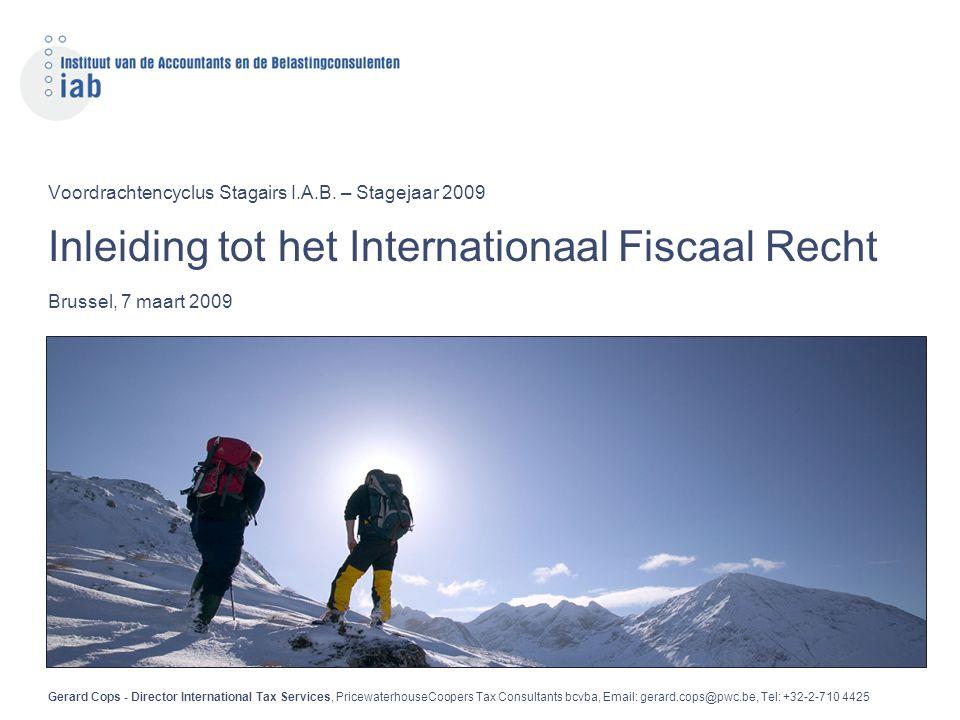 Voordrachtencyclus Stagairs I.A.B. – Stagejaar 2009 Inleiding tot het Internationaal Fiscaal Recht Brussel, 7 maart 2009 Gerard Cops - Director Intern
