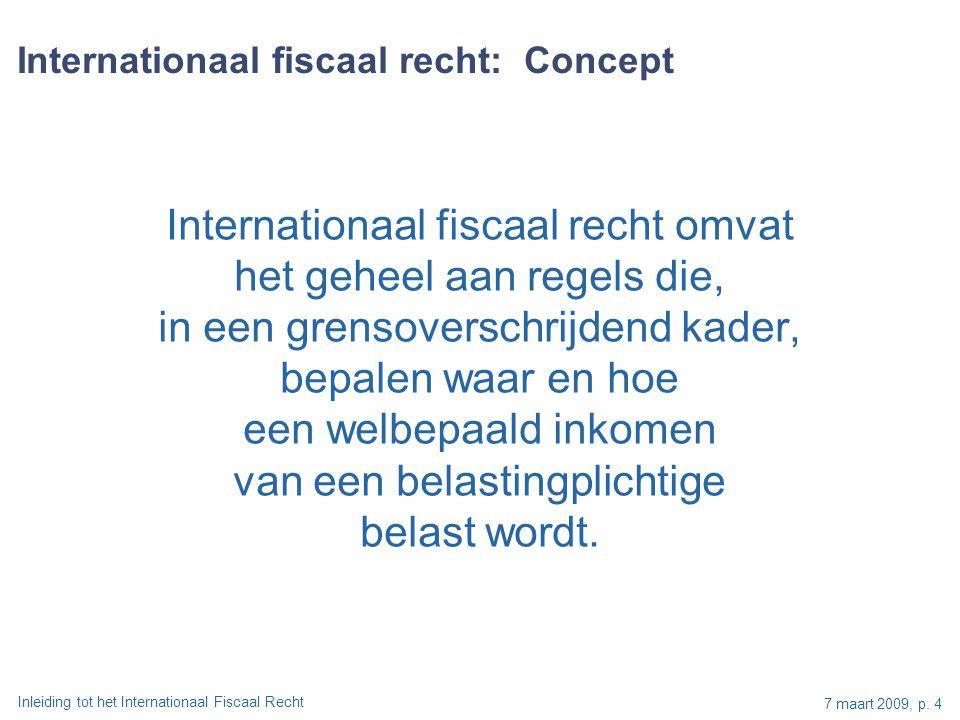 Inleiding tot het Internationaal Fiscaal Recht 7 maart 2009, p. 4 Internationaal fiscaal recht: Concept Internationaal fiscaal recht omvat het geheel