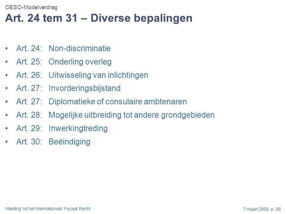 Inleiding tot het Internationaal Fiscaal Recht 7 maart 2009, p. 66 Art. 24 tem 31 – Diverse bepalingen Art. 24:Non-discriminatie Art. 25:Onderling ove