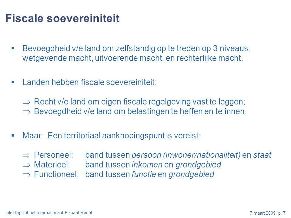 Inleiding tot het Internationaal Fiscaal Recht 7 maart 2009, p. 7 Fiscale soevereiniteit  Bevoegdheid v/e land om zelfstandig op te treden op 3 nivea
