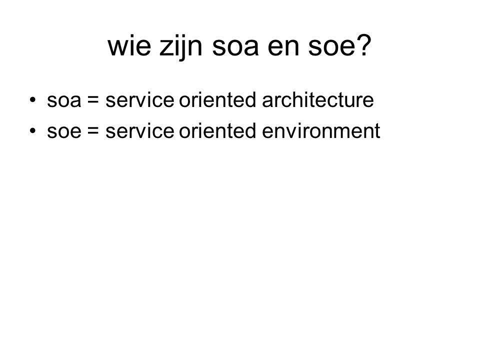 wie zijn soa en soe? soa = service oriented architecture soe = service oriented environment