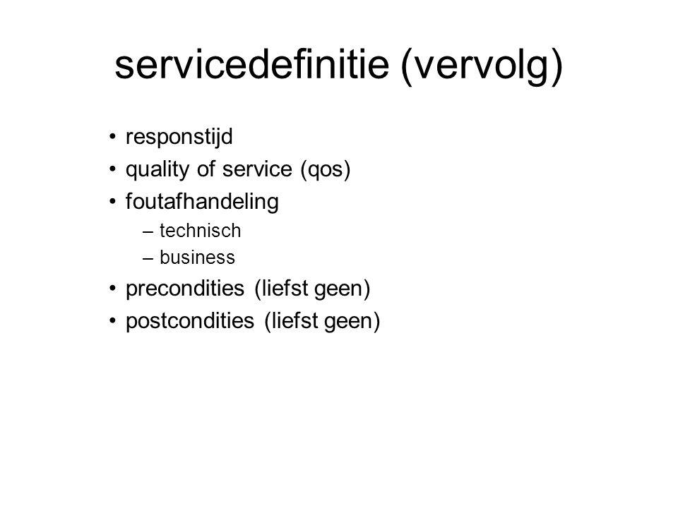servicedefinitie (vervolg) responstijd quality of service (qos) foutafhandeling –technisch –business precondities (liefst geen) postcondities (liefst