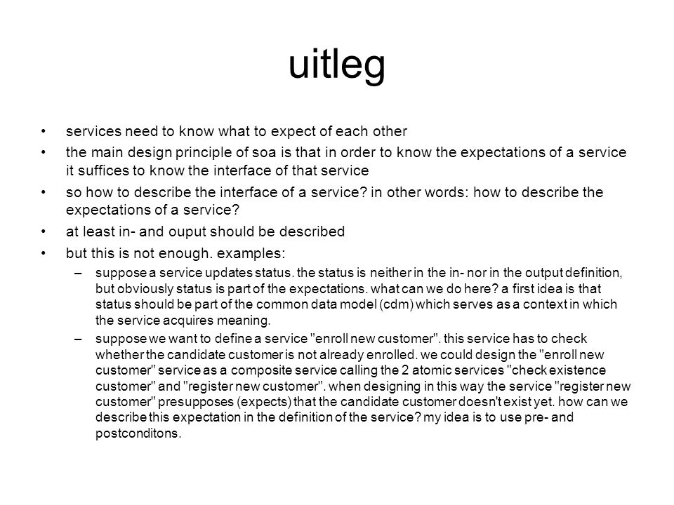 uitleg services need to know what to expect of each other the main design principle of soa is that in order to know the expectations of a service it suffices to know the interface of that service so how to describe the interface of a service.