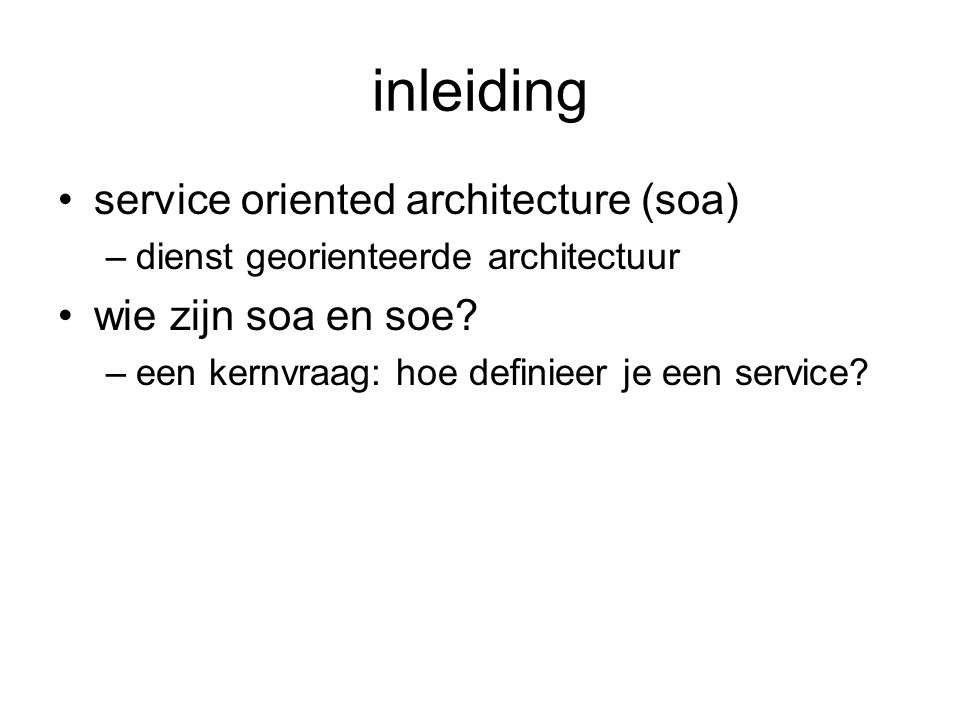 inleiding service oriented architecture (soa) –dienst georienteerde architectuur wie zijn soa en soe? –een kernvraag: hoe definieer je een service?