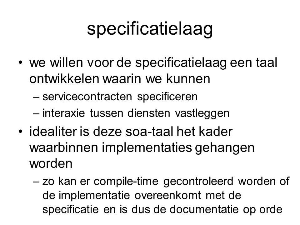 specificatielaag we willen voor de specificatielaag een taal ontwikkelen waarin we kunnen –servicecontracten specificeren –interaxie tussen diensten v