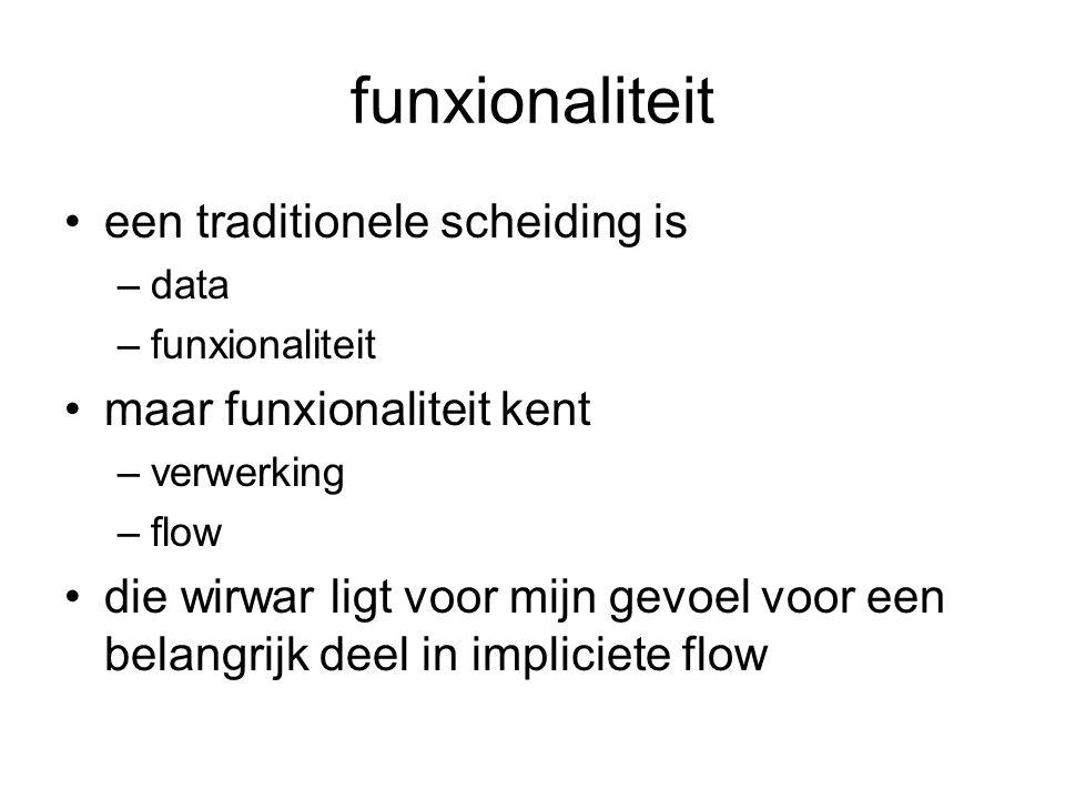 funxionaliteit een traditionele scheiding is –data –funxionaliteit maar funxionaliteit kent –verwerking –flow die wirwar ligt voor mijn gevoel voor ee
