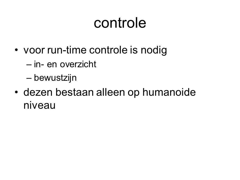 controle voor run-time controle is nodig –in- en overzicht –bewustzijn dezen bestaan alleen op humanoide niveau