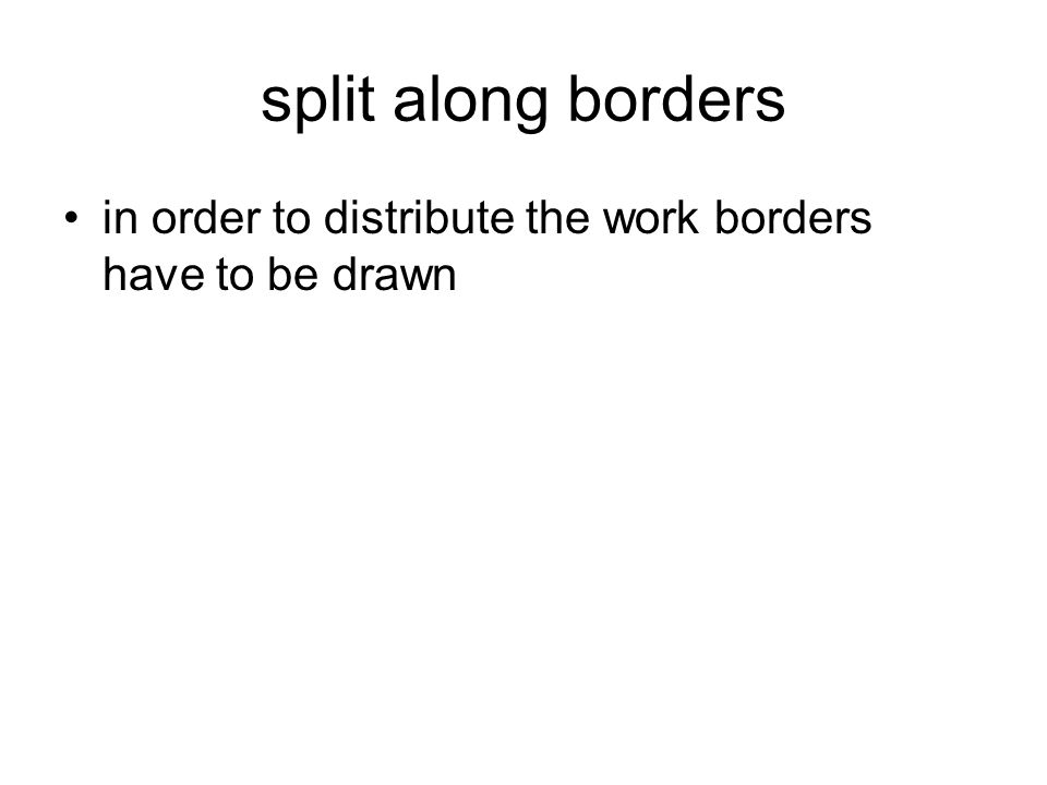 split along borders in order to distribute the work borders have to be drawn