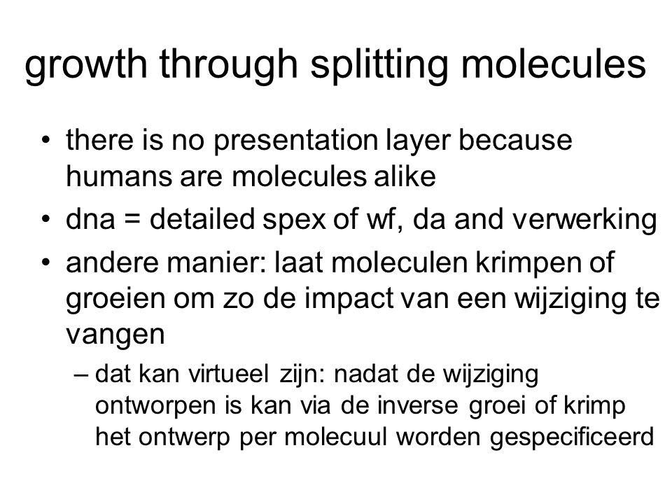 growth through splitting molecules there is no presentation layer because humans are molecules alike dna = detailed spex of wf, da and verwerking ande