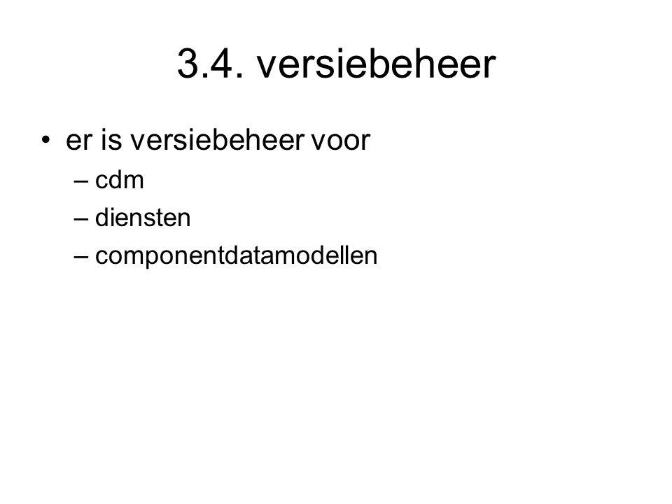 3.4. versiebeheer er is versiebeheer voor –cdm –diensten –componentdatamodellen