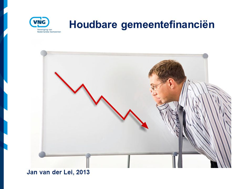 Vereniging van Nederlandse Gemeenten Houdbare gemeentefinanciën Jan van der Lei, 2013
