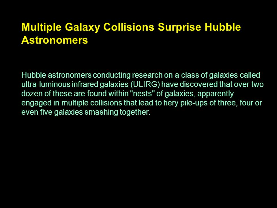 Multiple Galaxy Collisions Surprise Hubble Astronomers Hubble astronomers conducting research on a class of galaxies called ultra-luminous infrared ga
