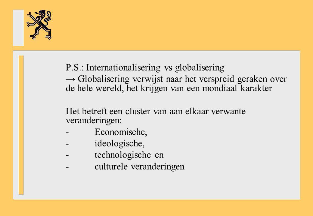 P.S.: Internationalisering vs globalisering → Globalisering verwijst naar het verspreid geraken over de hele wereld, het krijgen van een mondiaal kara