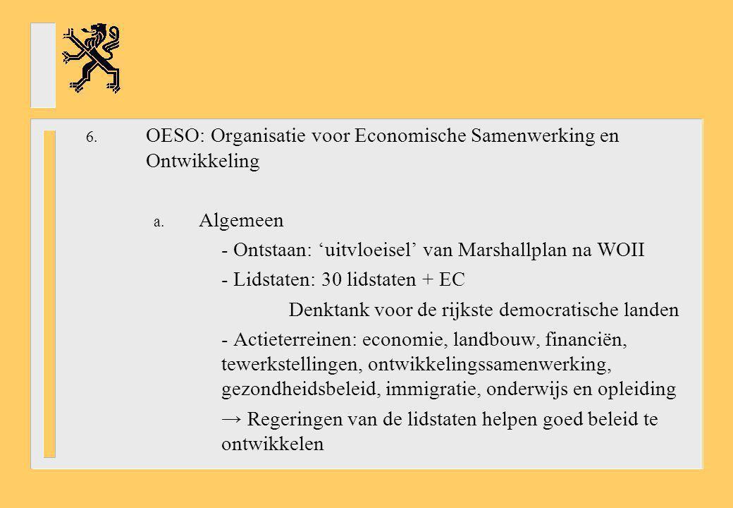 6. OESO: Organisatie voor Economische Samenwerking en Ontwikkeling a. Algemeen - Ontstaan: 'uitvloeisel' van Marshallplan na WOII - Lidstaten: 30 lids