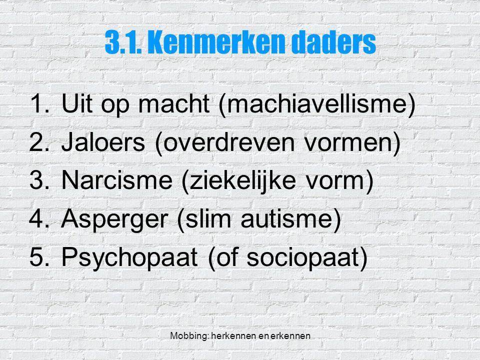 Mobbing: herkennen en erkennen 3.1. Kenmerken daders 1.Uit op macht (machiavellisme) 2.Jaloers (overdreven vormen) 3.Narcisme (ziekelijke vorm) 4.Aspe