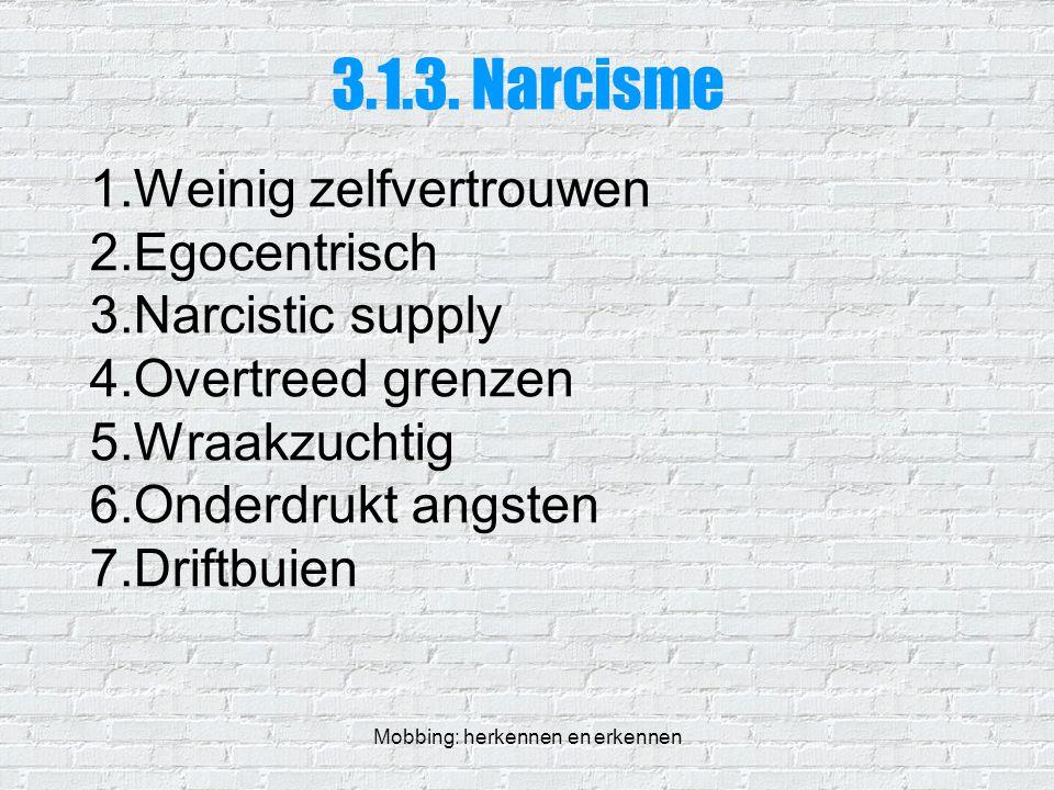 Mobbing: herkennen en erkennen 3.1.3. Narcisme 1.Weinig zelfvertrouwen 2.Egocentrisch 3.Narcistic supply 4.Overtreed grenzen 5.Wraakzuchtig 6.Onderdru
