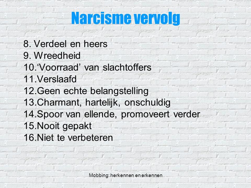 Mobbing: herkennen en erkennen Narcisme vervolg 8.Verdeel en heers 9.Wreedheid 10.'Voorraad' van slachtoffers 11.Verslaafd 12.Geen echte belangstellin