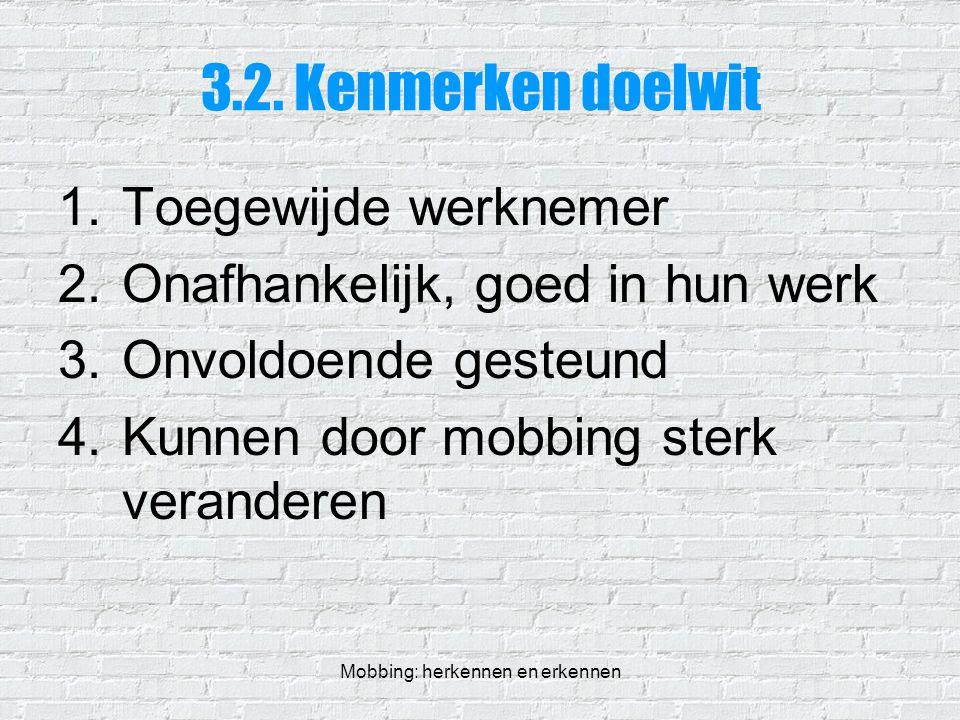Mobbing: herkennen en erkennen 3.2. Kenmerken doelwit 1.Toegewijde werknemer 2.Onafhankelijk, goed in hun werk 3.Onvoldoende gesteund 4.Kunnen door mo