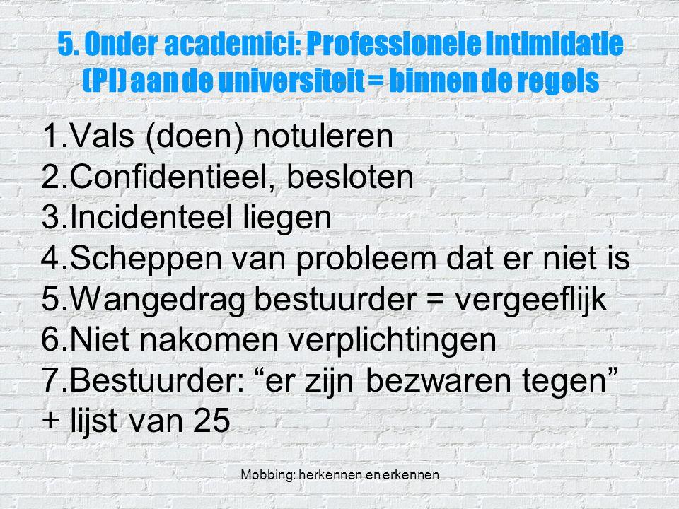 Mobbing: herkennen en erkennen 5. Onder academici: Professionele Intimidatie (PI) aan de universiteit = binnen de regels 1.Vals (doen) notuleren 2.Con