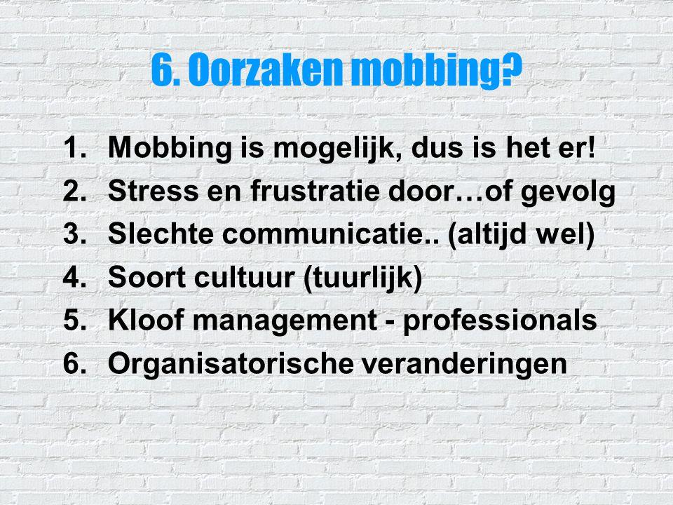 6. Oorzaken mobbing? 1.Mobbing is mogelijk, dus is het er! 2.Stress en frustratie door…of gevolg 3.Slechte communicatie.. (altijd wel) 4.Soort cultuur