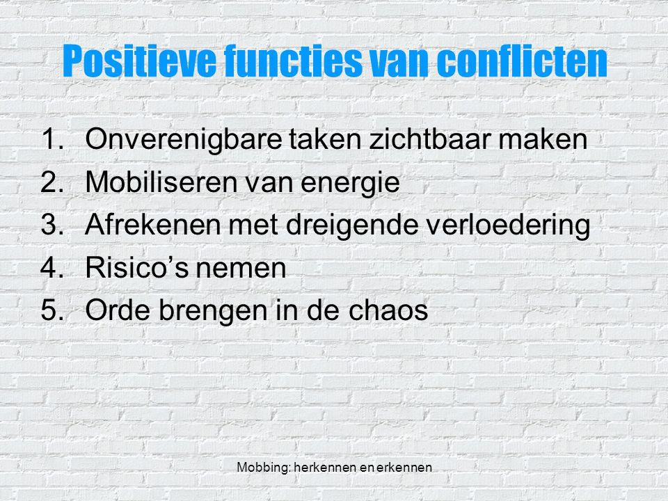 Mobbing: herkennen en erkennen Positieve functies van conflicten 1.Onverenigbare taken zichtbaar maken 2.Mobiliseren van energie 3.Afrekenen met dreig