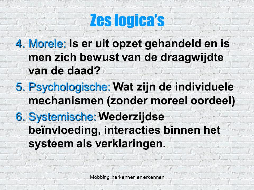 Mobbing: herkennen en erkennen Zes logica's 4.Morele: 4.Morele: Is er uit opzet gehandeld en is men zich bewust van de draagwijdte van de daad? 5.Psyc