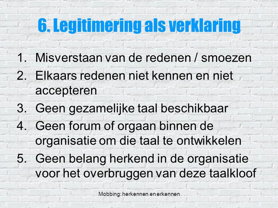 Mobbing: herkennen en erkennen 6. Legitimering als verklaring 1.Misverstaan van de redenen / smoezen 2.Elkaars redenen niet kennen en niet accepteren
