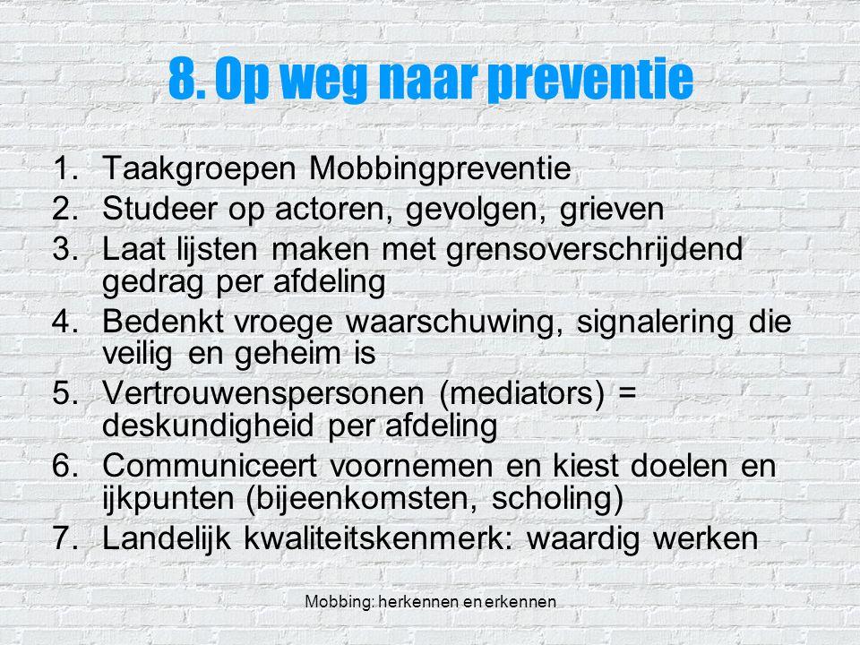 Mobbing: herkennen en erkennen 8. Op weg naar preventie 1.Taakgroepen Mobbingpreventie 2.Studeer op actoren, gevolgen, grieven 3.Laat lijsten maken me