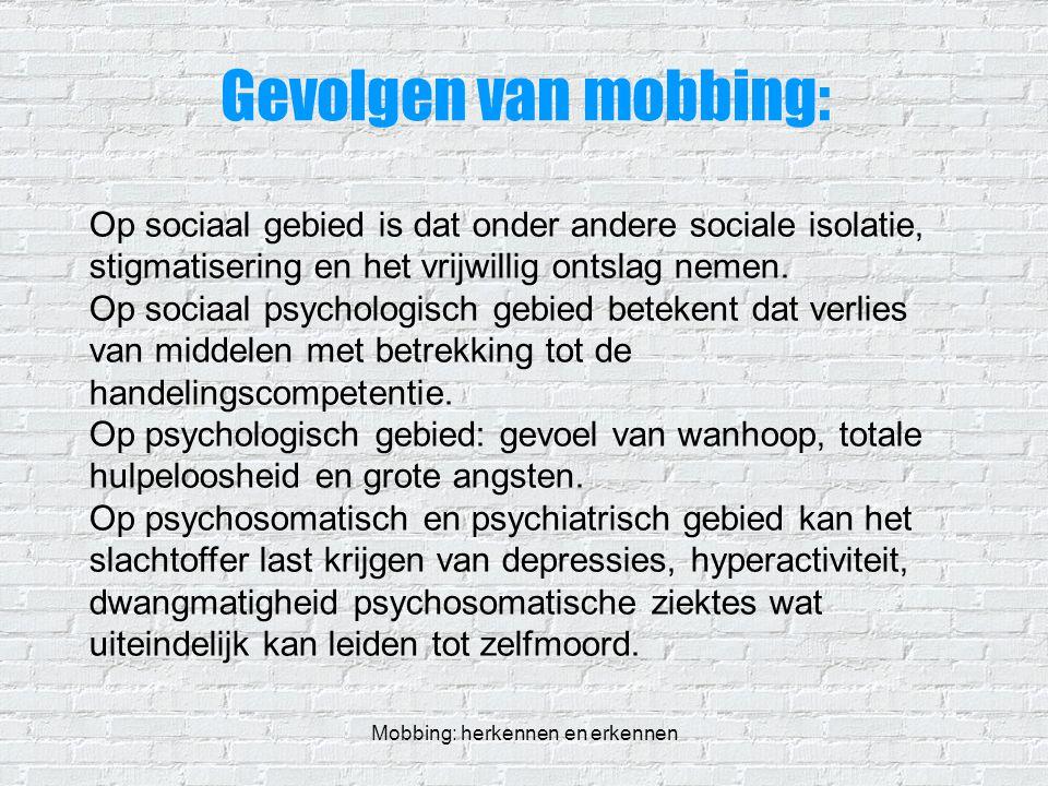 Mobbing: herkennen en erkennen Gevolgen van mobbing: Op sociaal gebied is dat onder andere sociale isolatie, stigmatisering en het vrijwillig ontslag