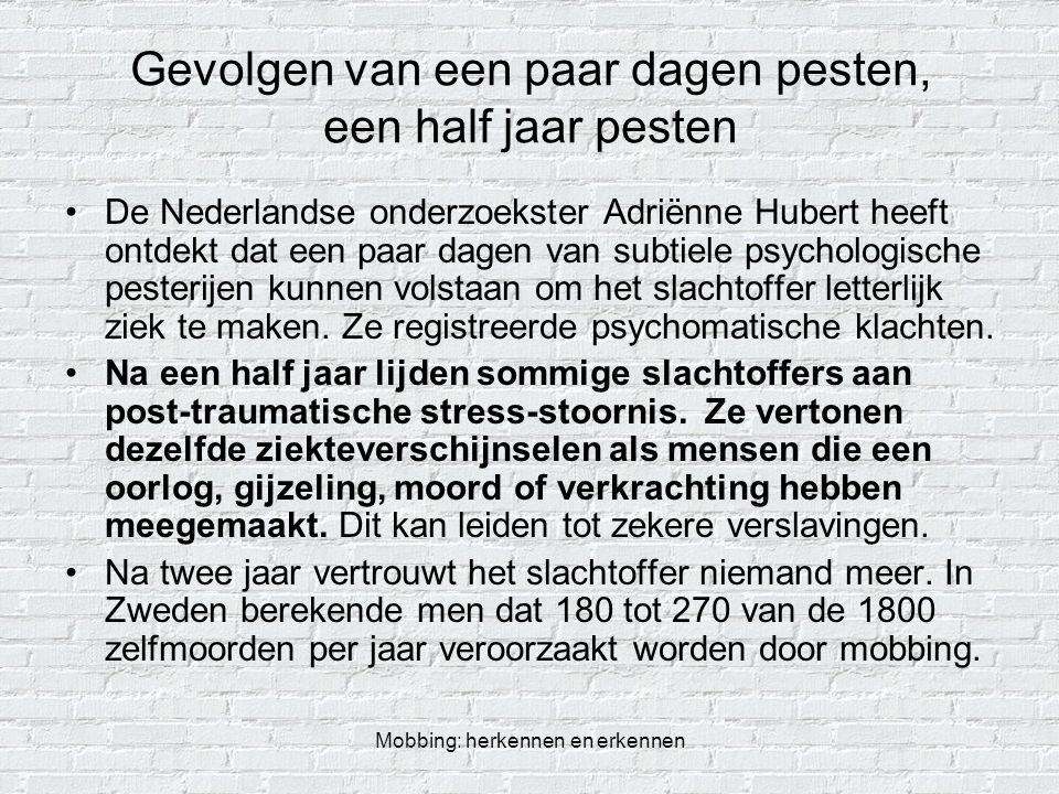 Mobbing: herkennen en erkennen Gevolgen van een paar dagen pesten, een half jaar pesten De Nederlandse onderzoekster Adriënne Hubert heeft ontdekt dat
