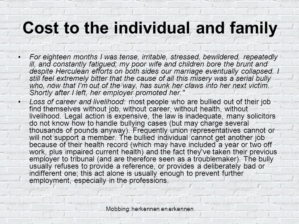 Mobbing: herkennen en erkennen Cost to the individual and family For eighteen months I was tense, irritable, stressed, bewildered, repeatedly ill, and constantly fatigued; my poor wife and children bore the brunt and despite Herculean efforts on both sides our marriage eventually collapsed.