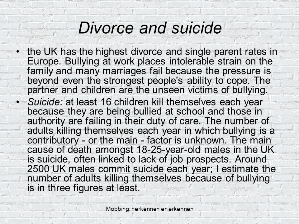 Mobbing: herkennen en erkennen Divorce and suicide the UK has the highest divorce and single parent rates in Europe. Bullying at work places intolerab