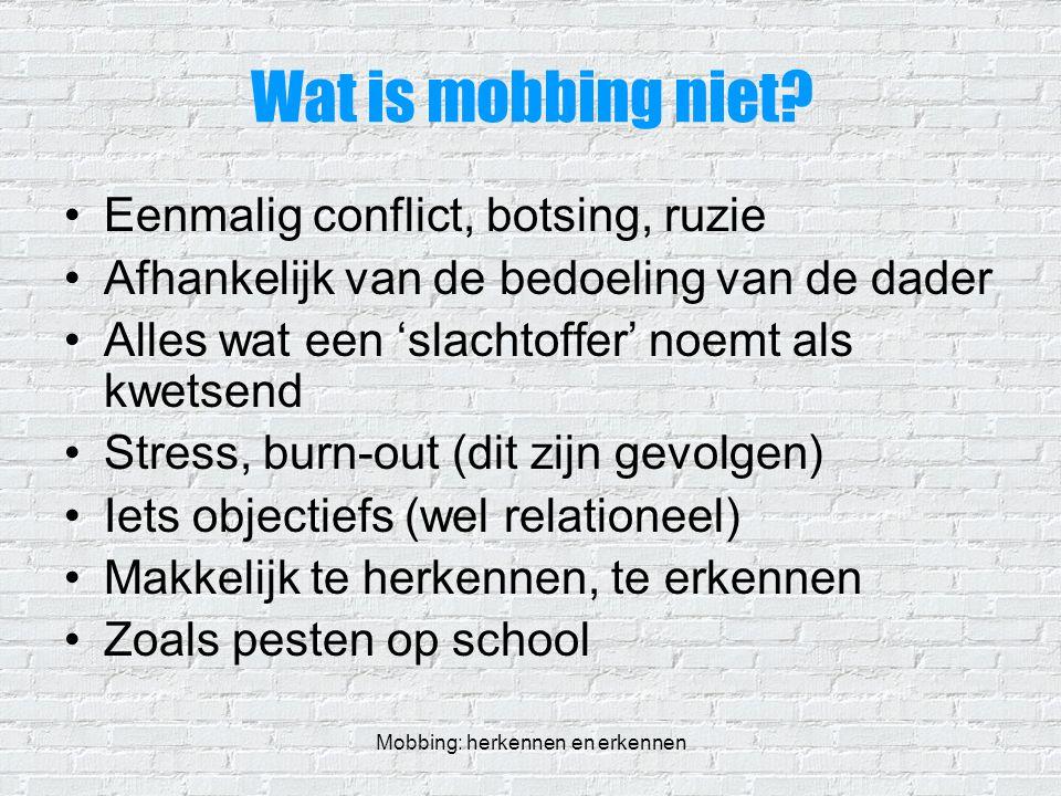 Mobbing: herkennen en erkennen Wat is mobbing niet? Eenmalig conflict, botsing, ruzie Afhankelijk van de bedoeling van de dader Alles wat een 'slachto