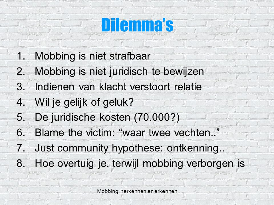 Mobbing: herkennen en erkennen Dilemma's 1.Mobbing is niet strafbaar 2.Mobbing is niet juridisch te bewijzen 3.Indienen van klacht verstoort relatie 4