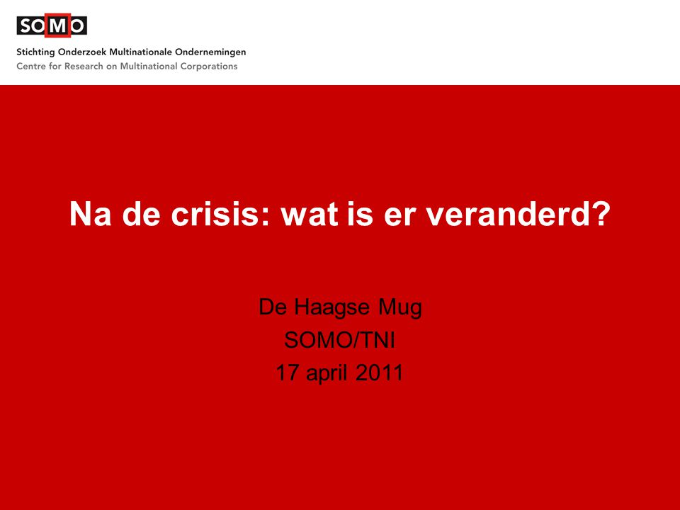 Na de crisis: wat is er veranderd? De Haagse Mug SOMO/TNI 17 april 2011