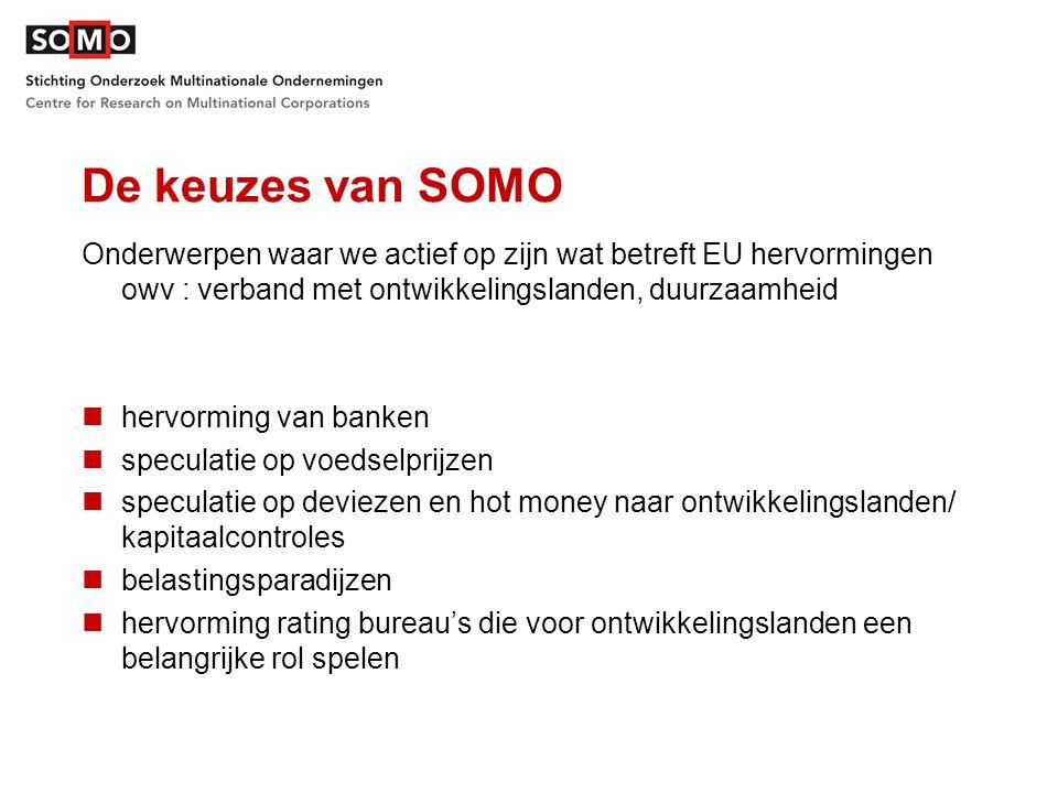 De keuzes van SOMO Onderwerpen waar we actief op zijn wat betreft EU hervormingen owv : verband met ontwikkelingslanden, duurzaamheid hervorming van banken speculatie op voedselprijzen speculatie op deviezen en hot money naar ontwikkelingslanden/ kapitaalcontroles belastingsparadijzen hervorming rating bureau's die voor ontwikkelingslanden een belangrijke rol spelen