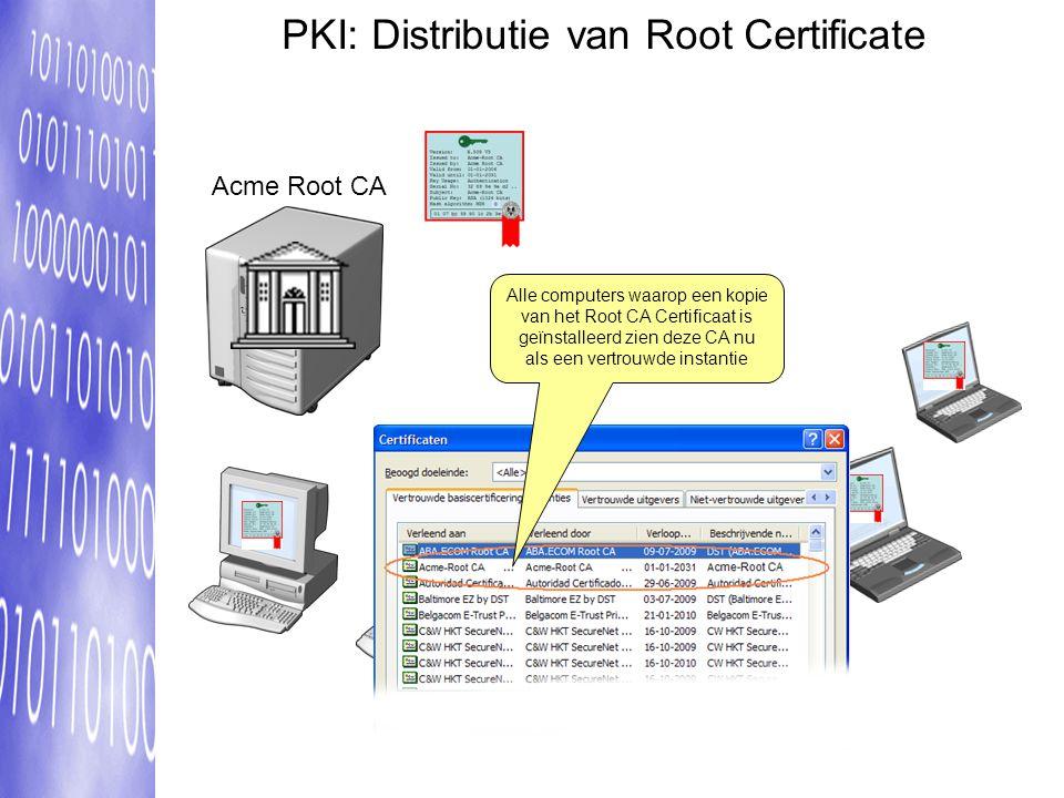 PKI: Distributie van Root Certificate Alle computers waarop een kopie van het Root CA Certificaat is geïnstalleerd zien deze CA nu als een vertrouwde instantie Acme Root CA