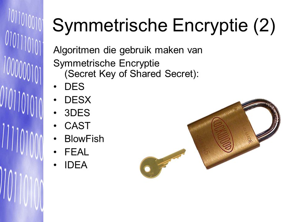 Symmetrische Encryptie (2) Algoritmen die gebruik maken van Symmetrische Encryptie (Secret Key of Shared Secret): DES DESX 3DES CAST BlowFish FEAL IDE
