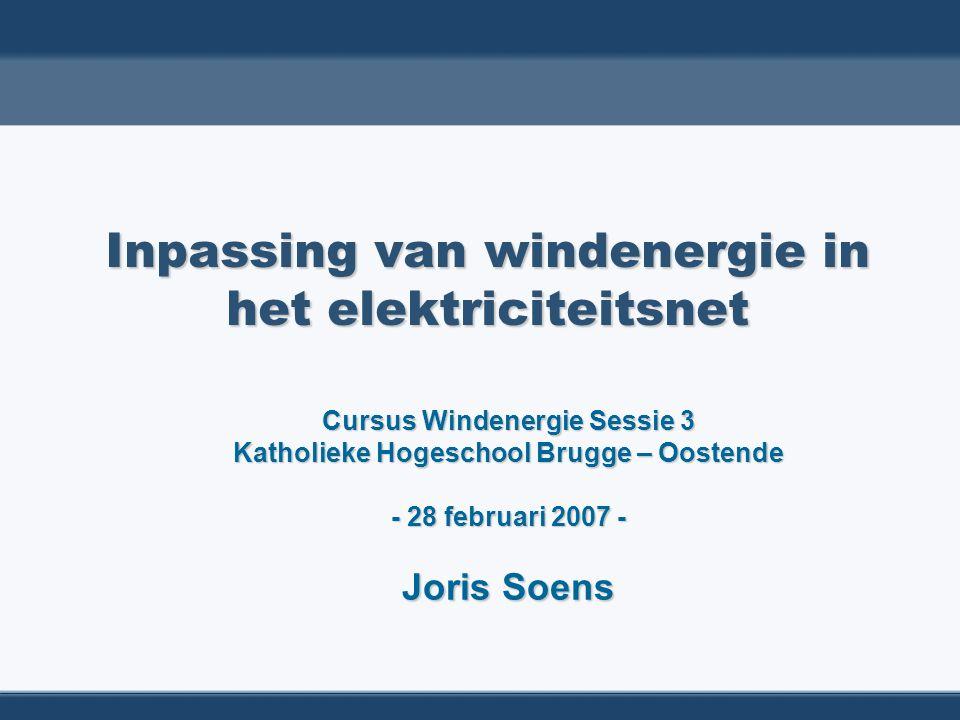 Inpassing van windenergie in het elektriciteitsnet Cursus Windenergie Sessie 3 Katholieke Hogeschool Brugge – Oostende - 28 februari 2007 - Joris Soen