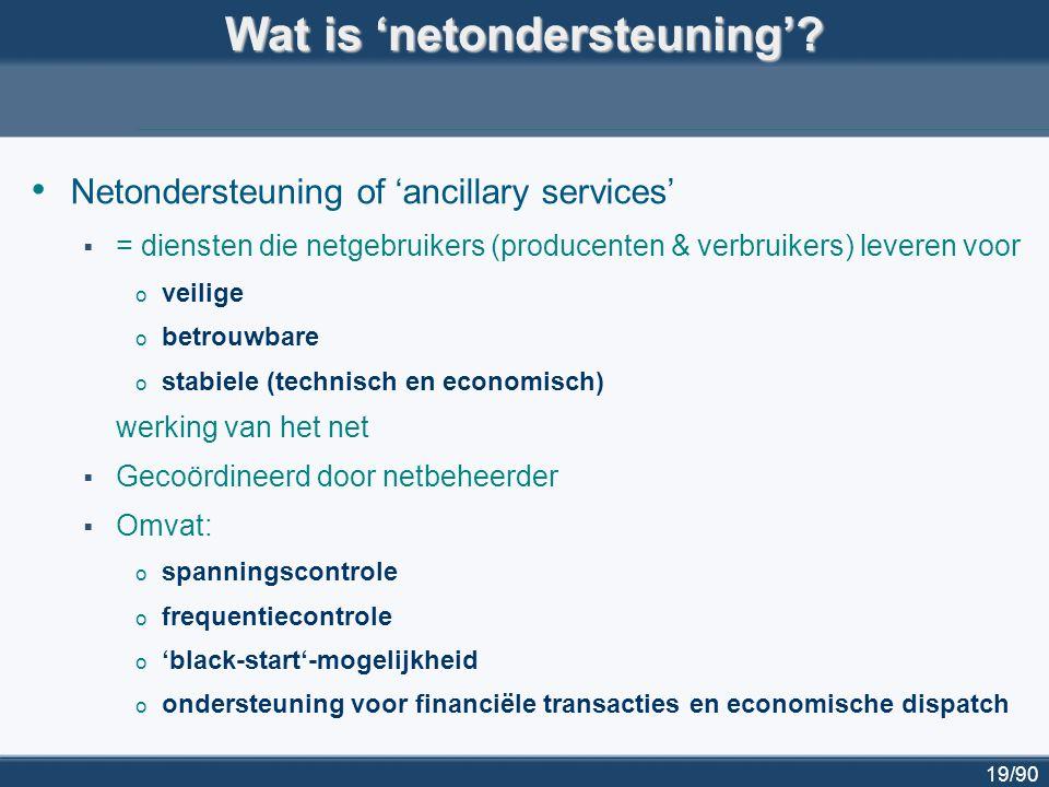 19/90 Wat is 'netondersteuning'? Netondersteuning of 'ancillary services'  = diensten die netgebruikers (producenten & verbruikers) leveren voor o ve