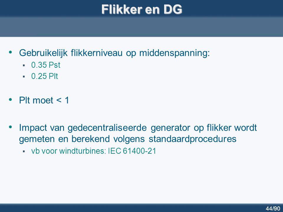 44/90 Flikker en DG Gebruikelijk flikkerniveau op middenspanning:  0.35 Pst  0.25 Plt Plt moet < 1 Impact van gedecentraliseerde generator op flikke