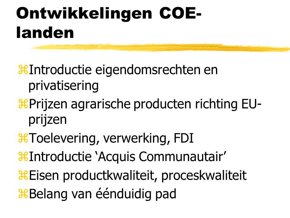 Ontwikkelingen COE- landen zIntroductie eigendomsrechten en privatisering zPrijzen agrarische producten richting EU- prijzen zToelevering, verwerking, FDI zIntroductie 'Acquis Communautair' zEisen productkwaliteit, proceskwaliteit zBelang van éénduidig pad